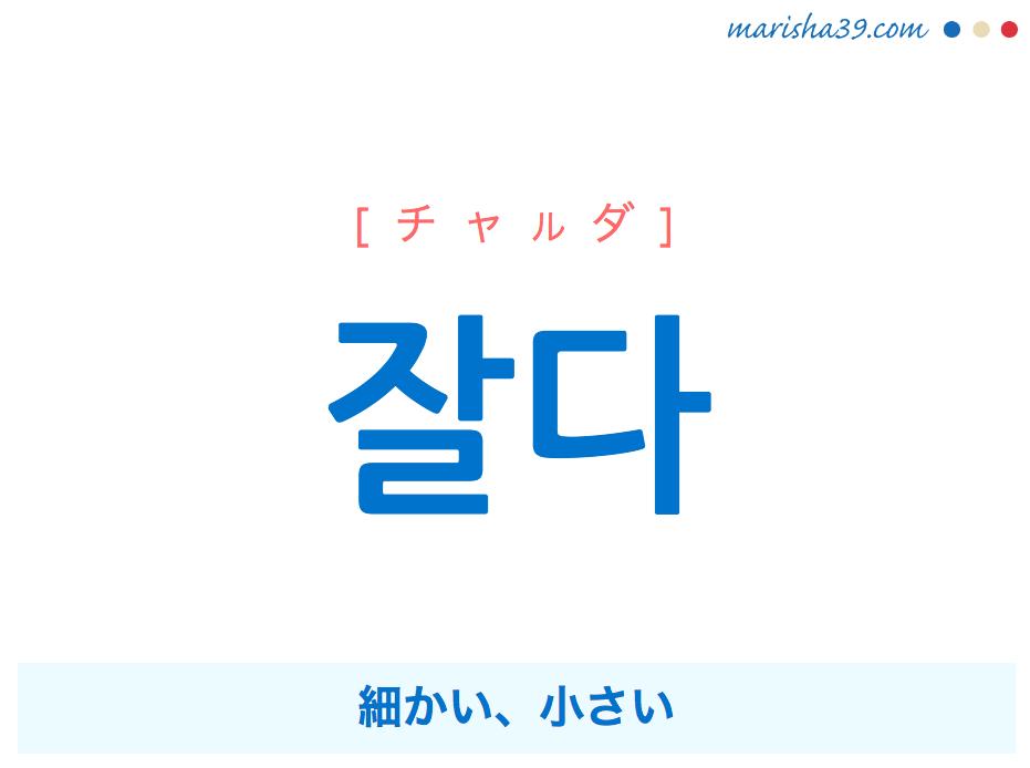 韓国語単語・ハングル 잘다 [チャルダ] 細かい、小さい 意味・活用・読み方と音声発音