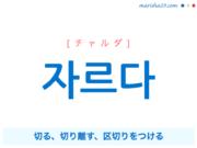 韓国語単語・ハングル 자르다 [チャルダ] 切る、切り離す、区切りをつける 意味・活用・読み方と音声発音