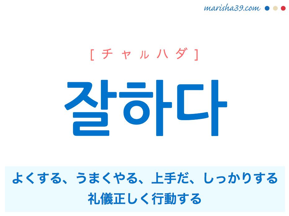 韓国語単語・ハングル 잘하다 [チャルハダ] よくする、うまくやる、上手だ、しっかりする、礼儀正しく行動する 意味・活用・読み方と音声発音