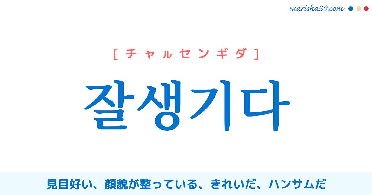 韓国語単語勉強 잘생기다 [チャルセンギダ] ハンサムだ、きれいだ 意味・活用・読み方と音声発音