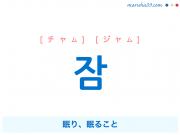 韓国語単語・ハングル 잠 [チャム] [ジャム] 眠り、眠ること 意味・活用・読み方と音声発音