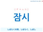 韓国語単語・ハングル 잠시 [チャムシ] しばらくの間、しばらく、しばし 意味・活用・読み方と音声発音