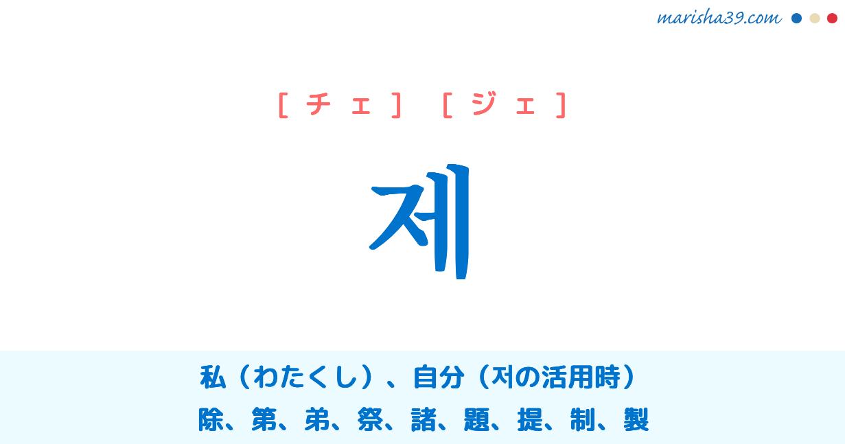 韓国語・ハングル 제 [チェ] [ジェ] 私(わたくし)、自分、助詞「〜が」の前で'저'は'제'に変わる 저가⇒제가、저의「私の」の縮約系、除、第、弟、祭、諸、題、提、制、製 意味・活用・発音