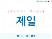 韓国語単語・ハングル 제일 [チェイル] [ジェイル] 第一、一番、最も 意味・活用・読み方と音声発音