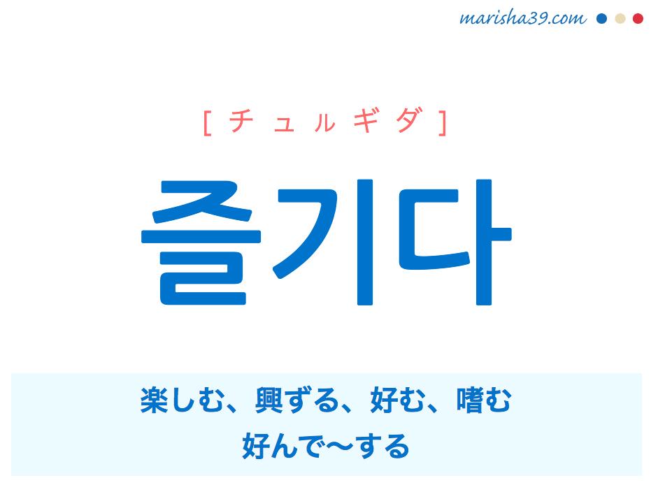 韓国語単語 즐기다 [チュルギダ] 楽しむ、興ずる、好む、嗜む、好んで〜する 意味・活用・読み方と音声発音
