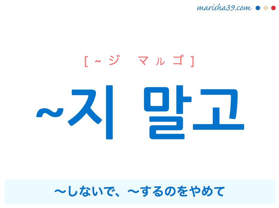 韓国語・ハングル ~지 말고 〜しないで、〜するのをやめて 使い方と例一覧