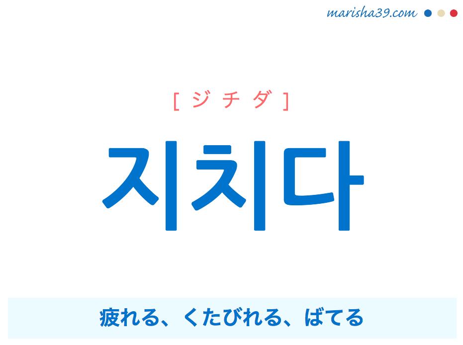 韓国語・ハングル 지치다 [ジチダ] 疲れる、くたびれる、ばてる 意味・活用・発音