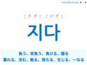 韓国語単語・ハングル 지다 [チダ] [ジダ] 負う、背負う、負ける、譲る、暮れる、沈む、散る、落ちる、生じる、〜なる 意味・活用・読み方と音声発音