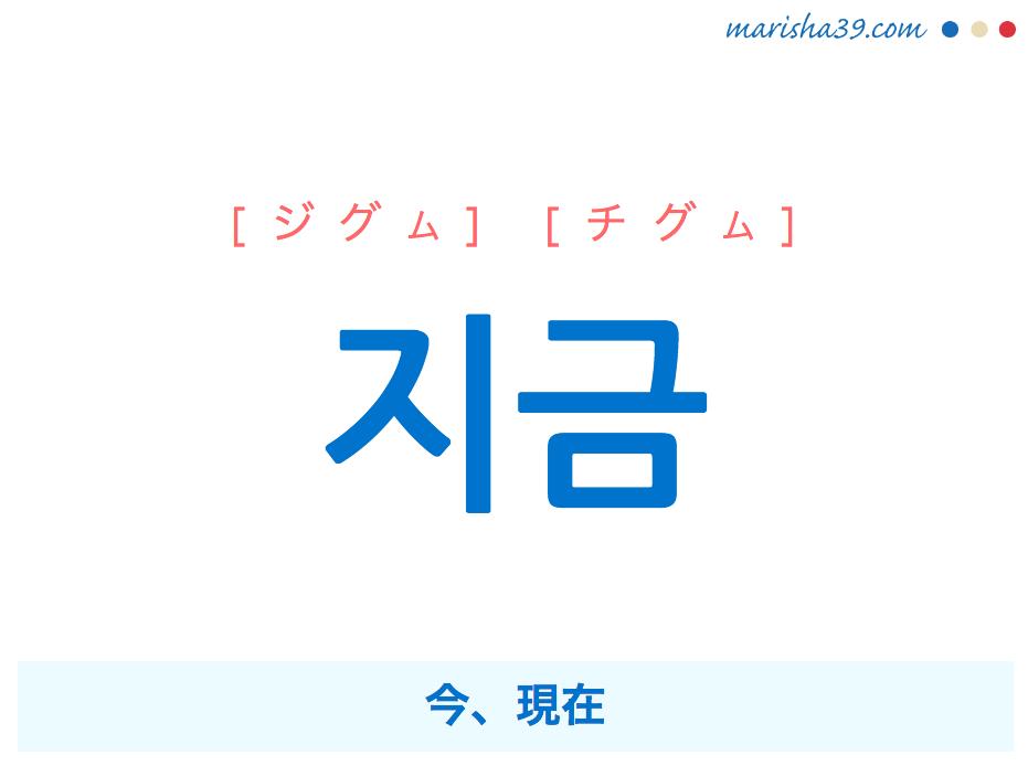 韓国語単語・ハングル 지금 [ジグム] [チグム] 今、現在 意味・活用・読み方と音声発音