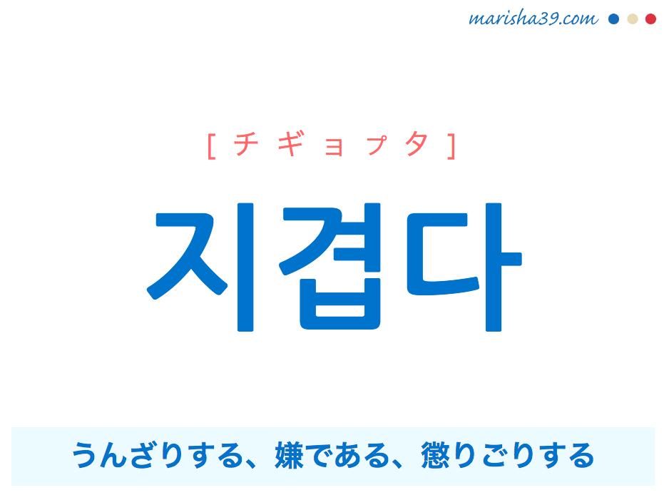 韓国語単語・ハングル 지겹다 [チギョプタ] うんざりする、嫌である、懲りごりする 意味・活用・読み方と音声発音