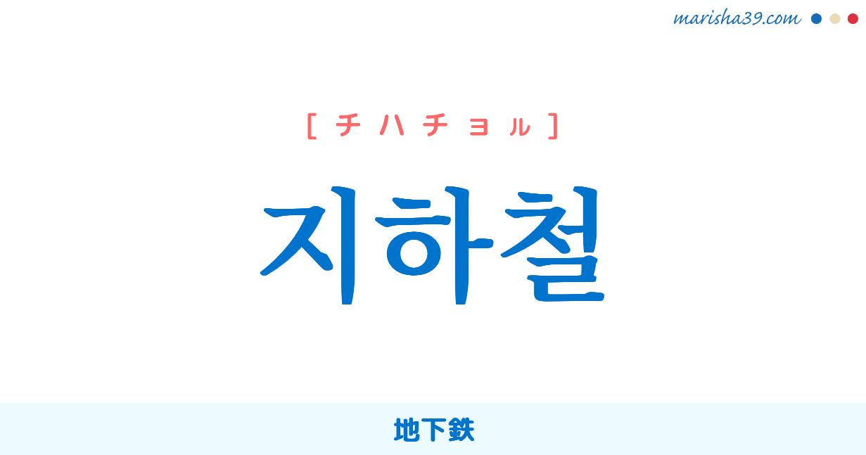 韓国語単語・ハングル 지하철 [チアチョル] 地下鉄 意味・活用・読み方と音声発音