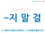 韓国語で表現 ~지 말 걸 [~ジ マルコル] 〜べきじゃなかったのに、〜しなきゃ良かった 歌詞で勉強