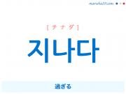 韓国語・ハングル 지나다 [チナダ] 過ぎる 意味・活用・発音