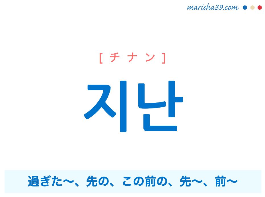 韓国語単語勉強 지난 [チナン] 過ぎた〜、先の、この前の、先〜、前〜 意味・活用・読み方と音声発音
