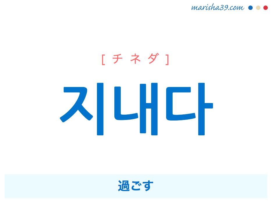 韓国語単語・ハングル 지내다 [チネダ] 過ごす 意味・活用・読み方と音声発音