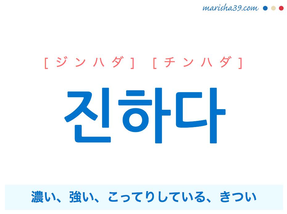 韓国語単語 진하다 [ジンハダ] [チンハダ] 濃い、強い、こってりしている、きつい 意味・活用・読み方と音声発音