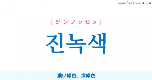 韓国語単語勉強 진녹색 [ジンノクセク] 濃い緑色、深緑色 意味・活用・読み方と音声発音