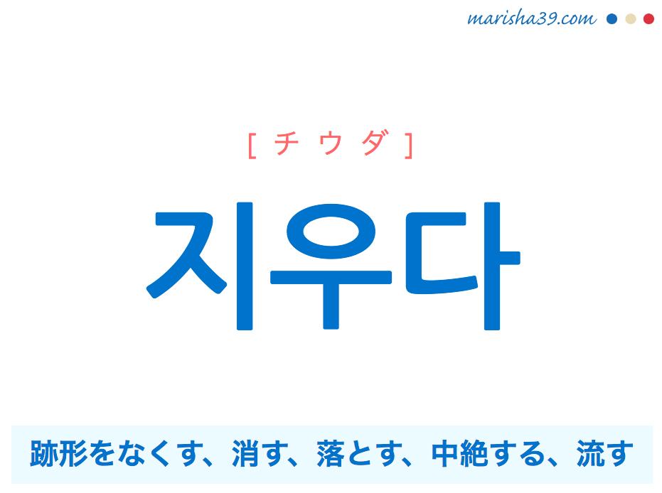 韓国語単語・ハングル 지우다 [チウダ] 跡形をなくす、消す、落とす、中絶する、流す 意味・活用・読み方と音声発音