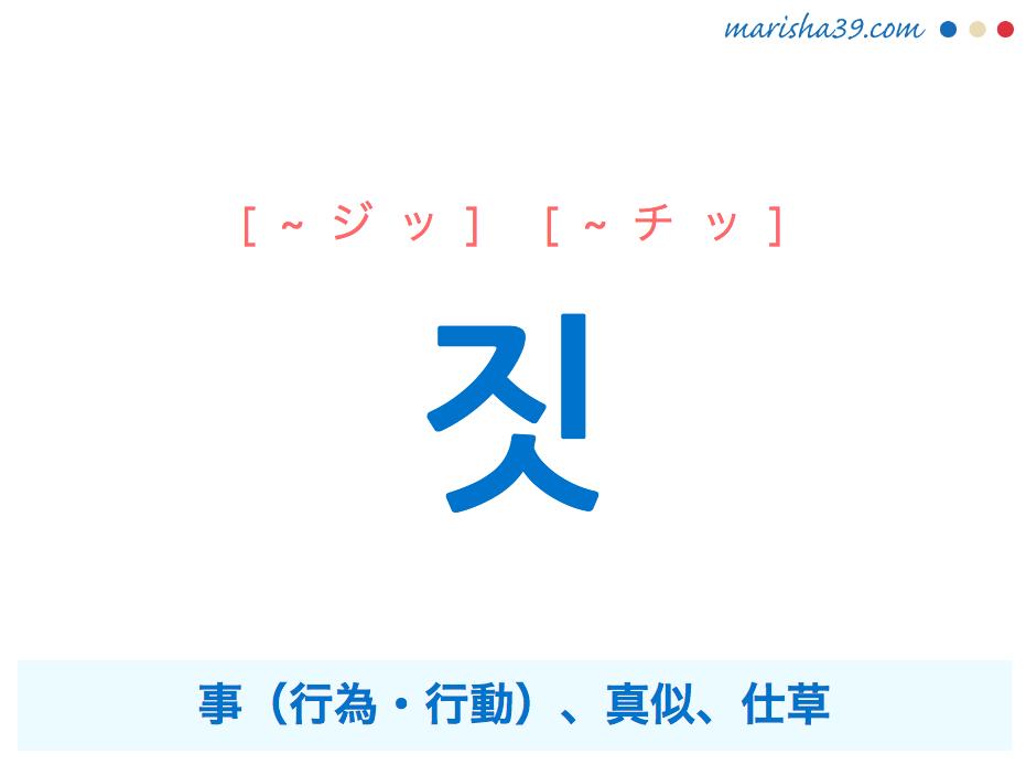 韓国語単語・ハングル ~짓 [~ジッ][~チッ] 짓 事(行為・行動)、真似、仕草 使い方と例一覧