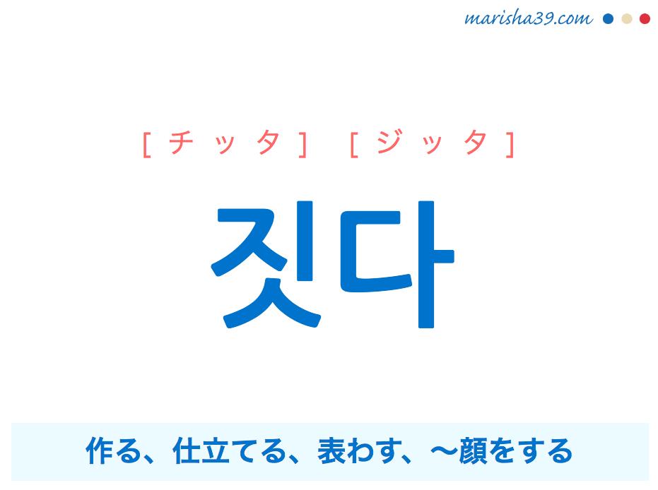 韓国語単語 짓다 [チッタ] [ジッタ] 作る、仕立てる、表わす、〜顔をする 意味・活用・読み方と音声発音