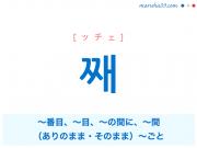 韓国語単語 째 [ッチェ] 〜番目、〜目、〜の間に、〜間、(ありのまま・そのまま)〜ごと 意味・活用・読み方と音声発音