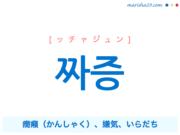 韓国語単語・ハングル 짜증 [ッチャジュン] 癇癪(かんしゃく)、嫌気、いらだち 意味・活用・読み方と音声発音