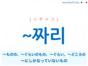 韓国語単語・ハングル ~짜리 [ッチャリ] ~ものの、~ぐらいのもの、~ぐらい、~どころの、~にしかなっていないもの 意味・活用・読み方と音声発音