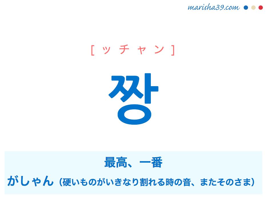 韓国語単語・ハングル 짱 [ッチャン] '짜증'が短くなった言葉、最高、一番、がしゃん(硬いものがいきなり割れる時の音、またそのさま) 意味・活用・読み方と音声発音