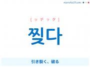 韓国語単語・ハングル 찢다 [ッチッタ] 引き裂く、破る 意味・活用・読み方と音声発音
