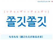 韓国語・ハングル 쫄깃쫄깃 [ッチョルギッッチョルギッ] もちもち(歯ごたえがあるさま) 意味・活用・発音