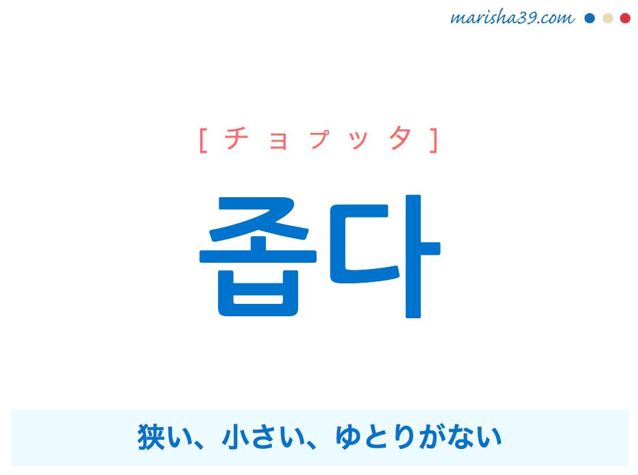 韓国語単語・ハングル 좁다 [チョプッタ] 狭い、小さい、ゆとりがない 意味・活用・読み方と音声発音