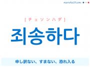 韓国語単語・ハングル 죄송하다 [チェソンハダ] 申し訳ない、すまない、恐れ入る 意味・活用・読み方と音声発音
