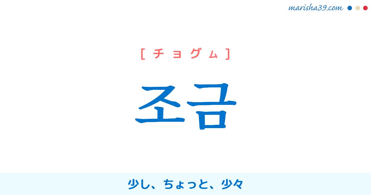 韓国語・ハングル 조금 [チョグム] 少し、ちょっと、少々 意味・活用・発音