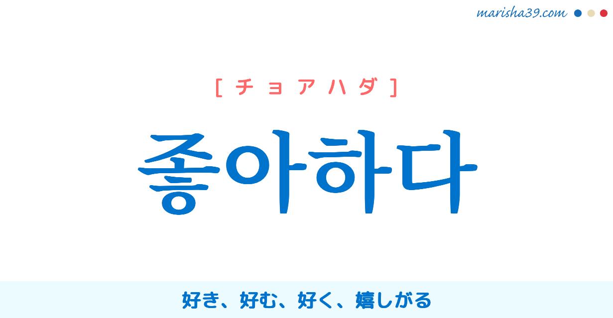 韓国語単語・ハングル 좋아하다 [チョアハダ] 好き、好む、好く、嬉しがる 意味・活用・読み方と音声発音