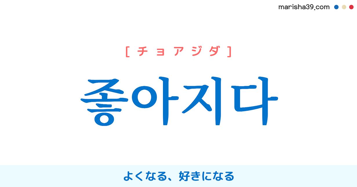 韓国語単語・ハングル 좋아지다 [チョアジダ] よくなる、好きになる 意味・活用・読み方と音声発音