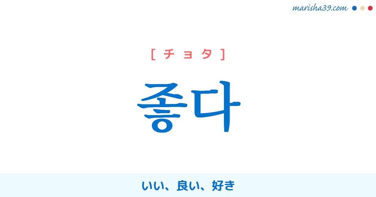 韓国語単語・ハングル 좋다 [ヂョタ] [チョタ] いい、良い、好き 意味・活用・読み方と音声発音