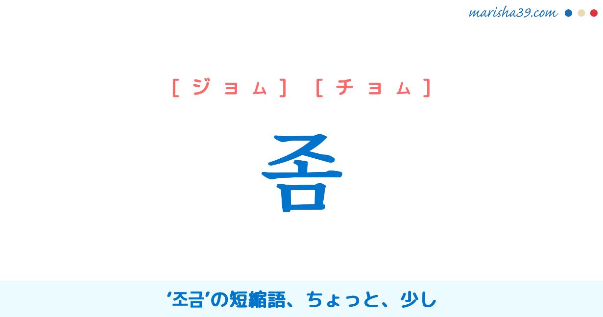 韓国語単語・ハングル 좀 [ジョム] [チョム] '조금'の短縮語、ちょっと、少し 意味・活用・読み方と音声発音