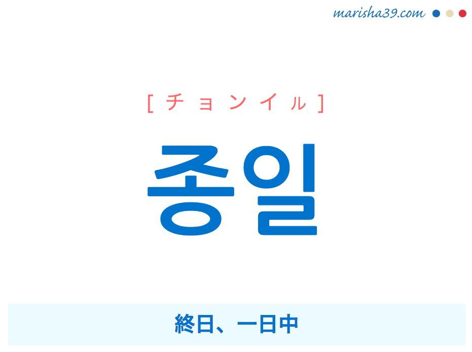 韓国語・ハングル 종일 [チョンイル] 終日、一日中 意味・活用・発音