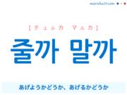 韓国語で表現 줄까 말까 [チュルカ マルカ] あげようかどうか、あげるかどうか 歌詞で勉強
