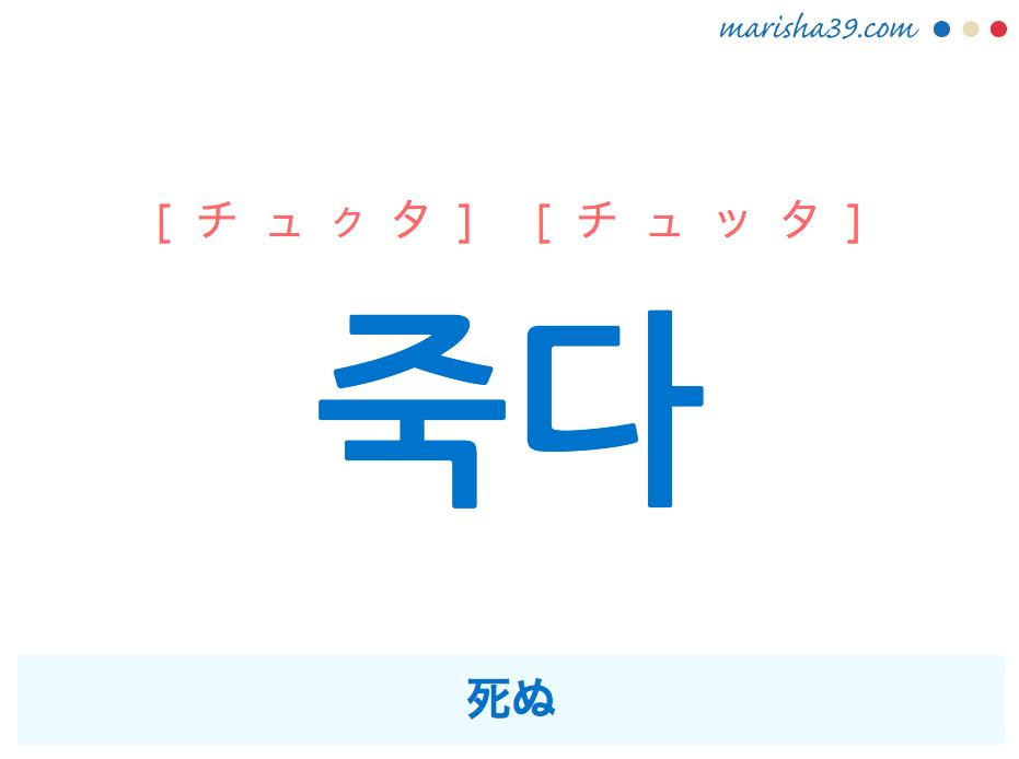 韓国語単語・ハングル 죽다 [チュクタ] [チュッタ] 死ぬ 意味・活用・読み方と音声発音