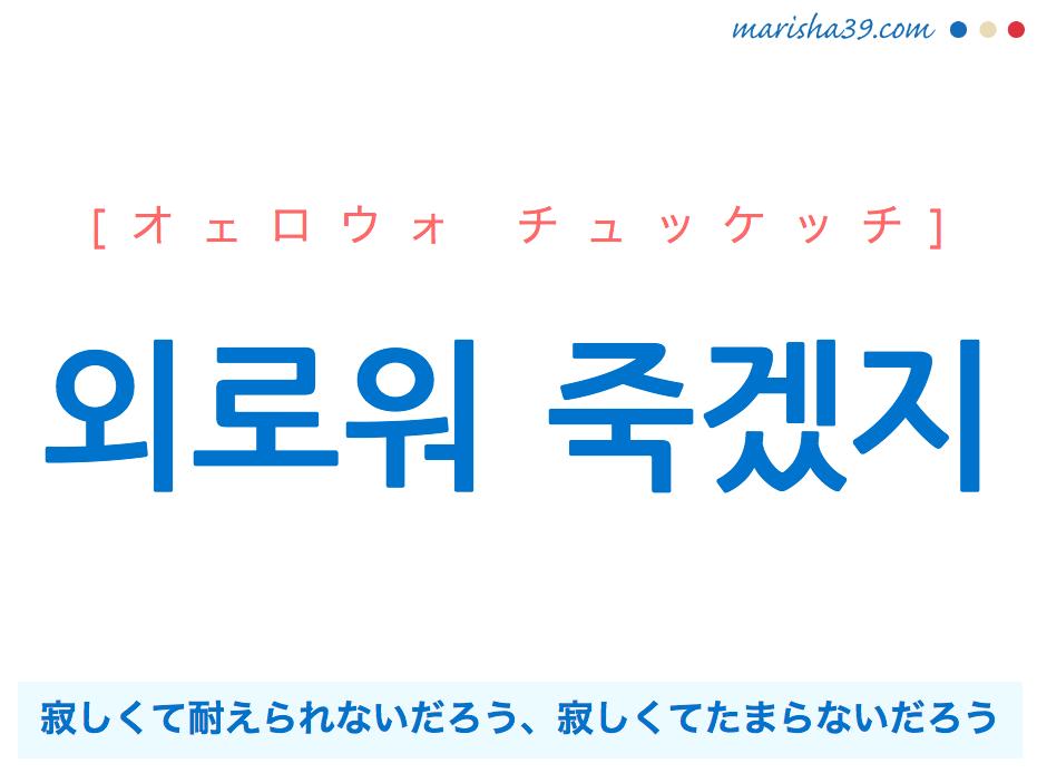 韓国語・ハングルで表現 외로워 죽겠지 寂しくて死ぬだろう、寂しくて耐えられないだろう、寂しくてたまらないだろう [オェロウォ チュッケッチ] 歌詞を例にプチ解説