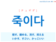 韓国語単語・ハングル 죽이다 [チュギダ] 殺す、鎮める、消す、抑える、いかす、すごい、かっこいい 意味・活用・読み方と音声発音