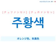 韓国語単語・ハングル 주황색 [チュファンセク] [チュホァンセッ] オレンジ色、朱黃色 意味・活用・読み方と音声発音