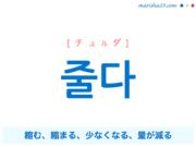 韓国語単語・ハングル 줄다 [チュルダ] 縮む、縮まる、少なくなる、量が減る 意味・活用・読み方と音声発音