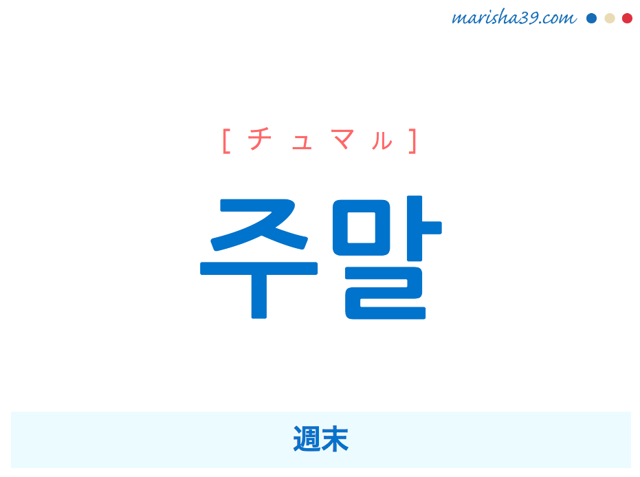 韓国語単語・ハングル 주말 [チュマル] 週末 意味・活用・読み方と音声発音