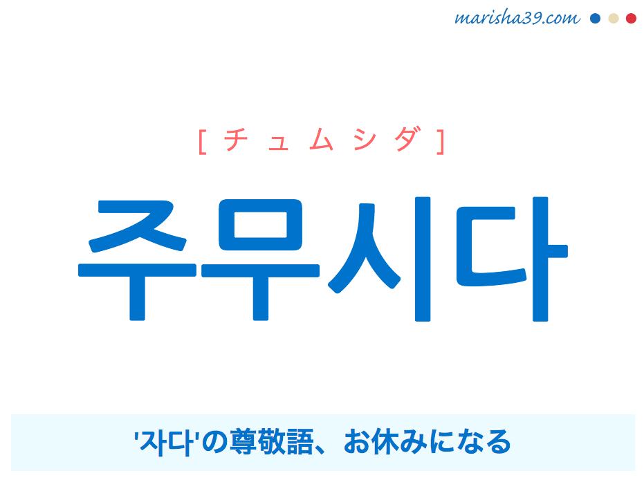 韓国語単語・ハングル 주무시다 [チュムシダ] '자다'の尊敬語、お休みになる 意味・活用・読み方と音声発音