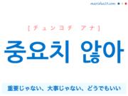 韓国語で表現 중요치 않아 [チュンヨチ アナ] 重要じゃない、大事じゃない、どうでもいい 歌詞で勉強