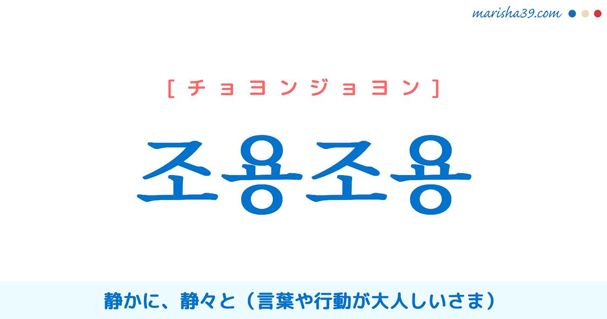 韓国語単語 조용조용 [チョヨンジョヨン] 静かに、静々と(言葉や行動が大人しいさま) 意味・活用・読み方と音声発音