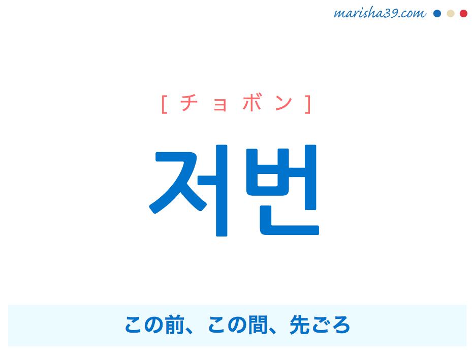 韓国語単語 저번 [チョボン] この前、この間、先ごろ 意味・活用・読み方と音声発音