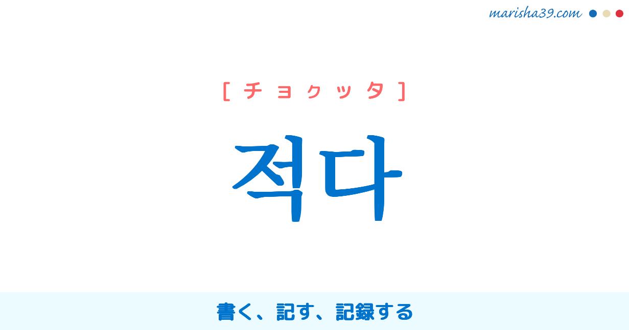 韓国語単語・ハングル 적다 [チョクッタ] [チョッタ] 書く、記す、記録する 意味・活用・読み方と音声発音
